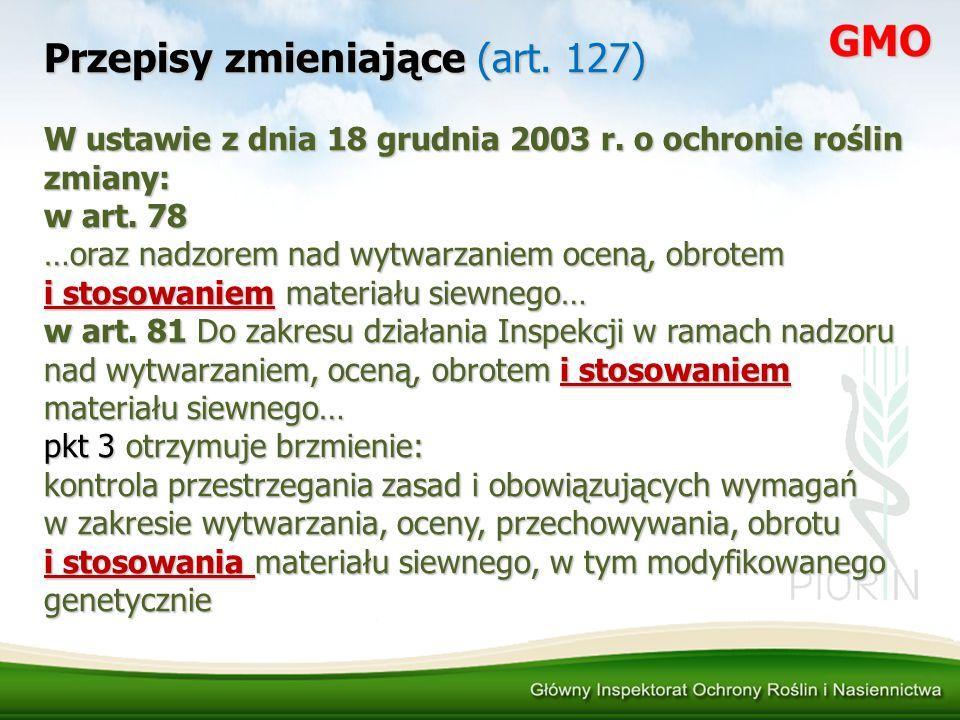 Przepisy zmieniające (art. 127) W ustawie z dnia 18 grudnia 2003 r. o ochronie roślin zmiany: w art. 78 …oraz nadzorem nad wytwarzaniem oceną, obrotem