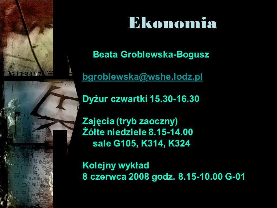 Ekonomia Beata Groblewska-Bogusz bgroblewska@wshe.lodz.pl Dyżur czwartki 15.30-16.30 Zajęcia (tryb zaoczny) Żółte niedziele 8.15-14.00 sale G105, K314, K324 Kolejny wykład 8 czerwca 2008 godz.