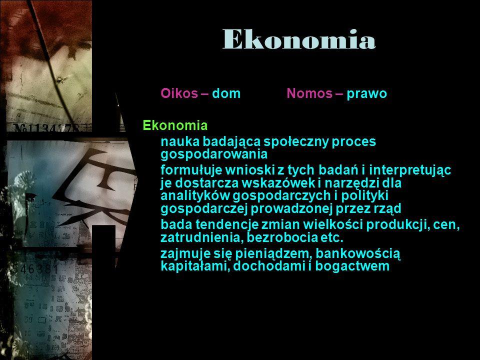 Ekonomia Oikos – domNomos – prawo Ekonomia nauka badająca społeczny proces gospodarowania formułuje wnioski z tych badań i interpretując je dostarcza wskazówek i narzędzi dla analityków gospodarczych i polityki gospodarczej prowadzonej przez rząd bada tendencje zmian wielkości produkcji, cen, zatrudnienia, bezrobocia etc.