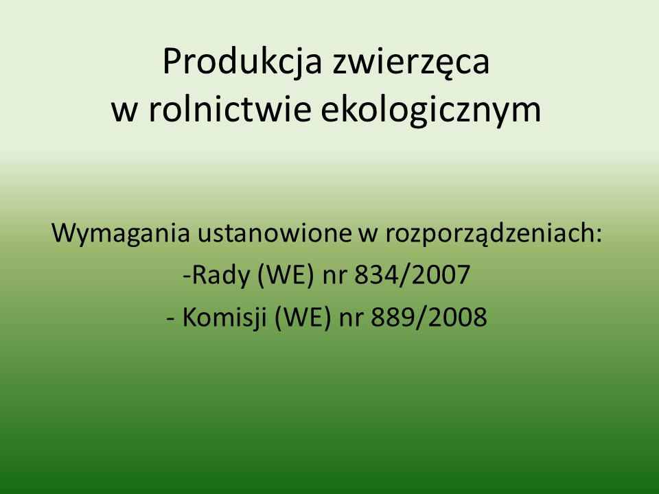 Produkcja zwierzęca w rolnictwie ekologicznym Wymagania ustanowione w rozporządzeniach: -Rady (WE) nr 834/2007 - Komisji (WE) nr 889/2008