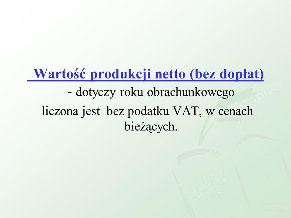 Wartość produkcji netto (bez dopłat) - dotyczy roku obrachunkowego liczona jest bez podatku VAT, w cenach bieżących.