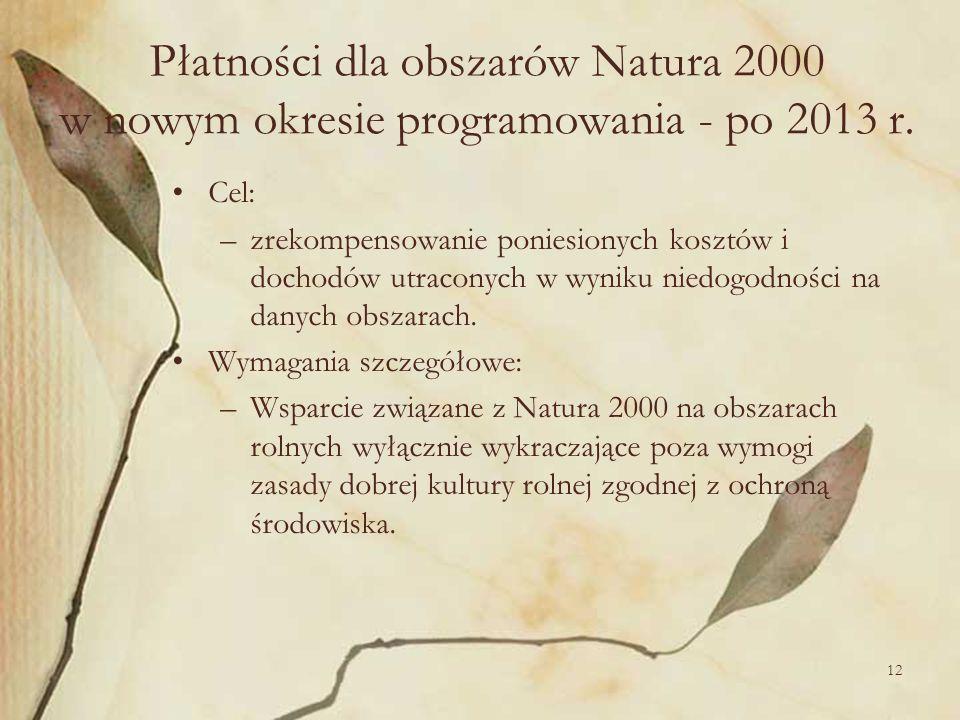 12 Płatności dla obszarów Natura 2000 w nowym okresie programowania - po 2013 r. Cel: –zrekompensowanie poniesionych kosztów i dochodów utraconych w w