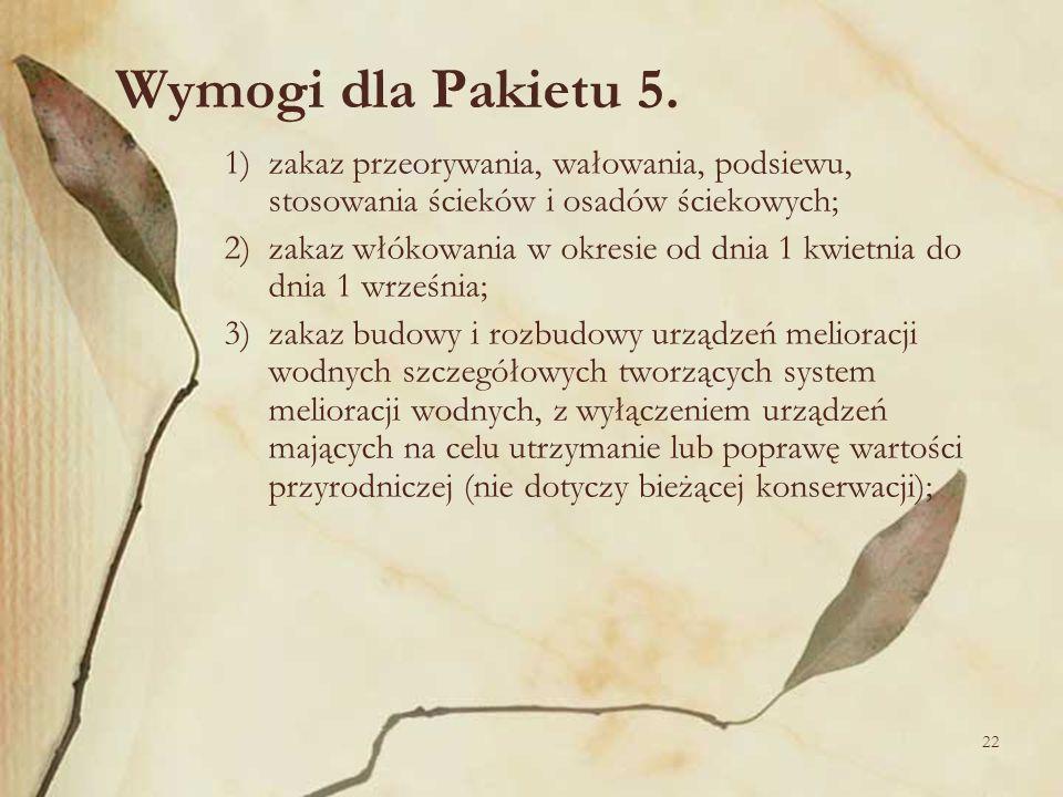22 Wymogi dla Pakietu 5. 1)zakaz przeorywania, wałowania, podsiewu, stosowania ścieków i osadów ściekowych; 2)zakaz włókowania w okresie od dnia 1 kwi