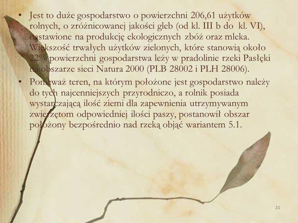 31 Jest to duże gospodarstwo o powierzchni 206,61 użytków rolnych, o zróżnicowanej jakości gleb (od kl. III b do kl. VI), nastawione na produkcję ekol