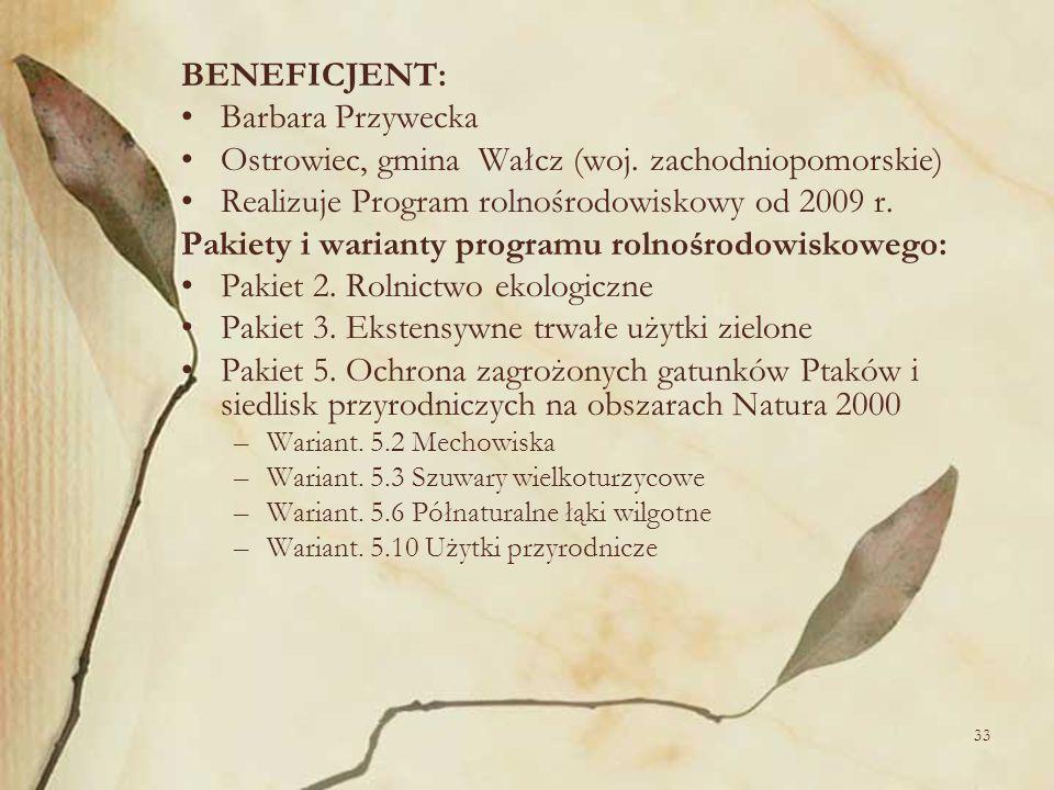 33 BENEFICJENT: Barbara Przywecka Ostrowiec, gmina Wałcz (woj. zachodniopomorskie) Realizuje Program rolnośrodowiskowy od 2009 r. Pakiety i warianty p