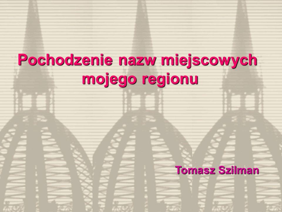 Pochodzenie nazw miejscowych mojego regionu Tomasz Szilman