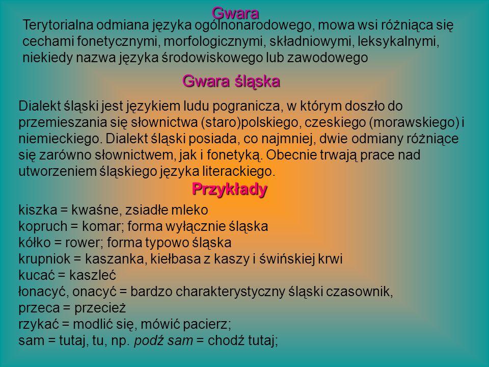 kiszka = kwaśne, zsiadłe mleko kopruch = komar; forma wyłącznie śląska kółko = rower; forma typowo śląska krupniok = kaszanka, kiełbasa z kaszy i świń