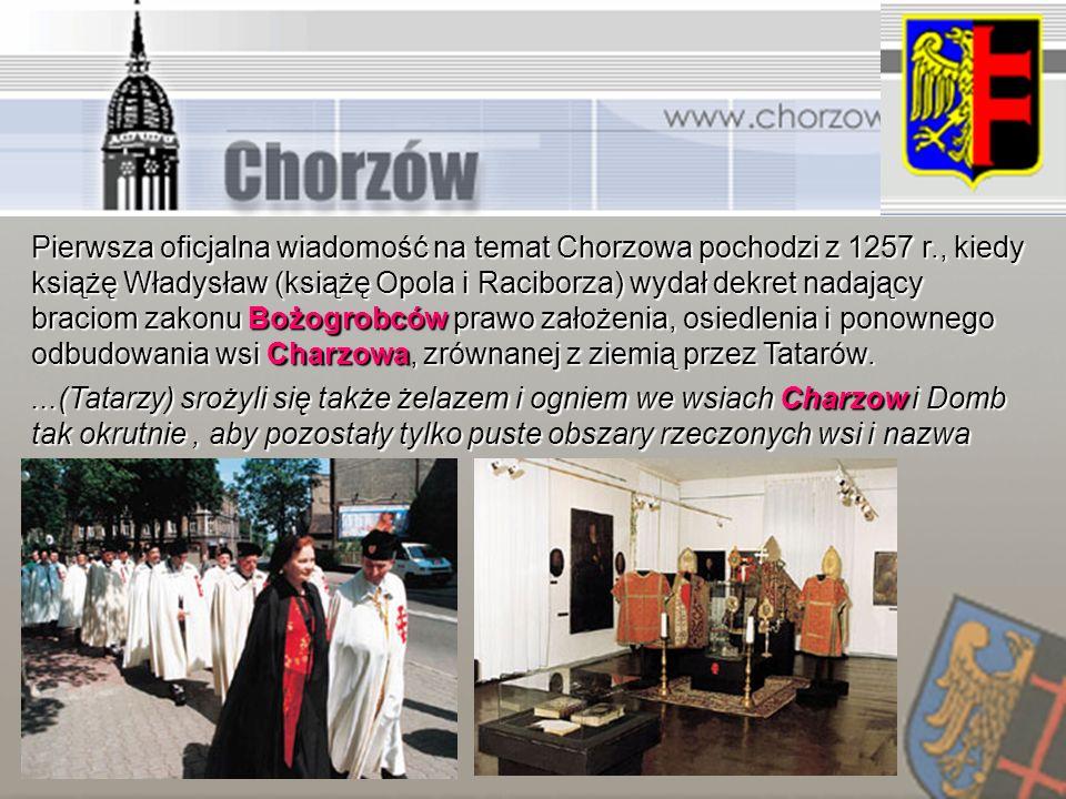 Pierwsza oficjalna wiadomość na temat Chorzowa pochodzi z 1257 r., kiedy książę Władysław (książę Opola i Raciborza) wydał dekret nadający braciom zak