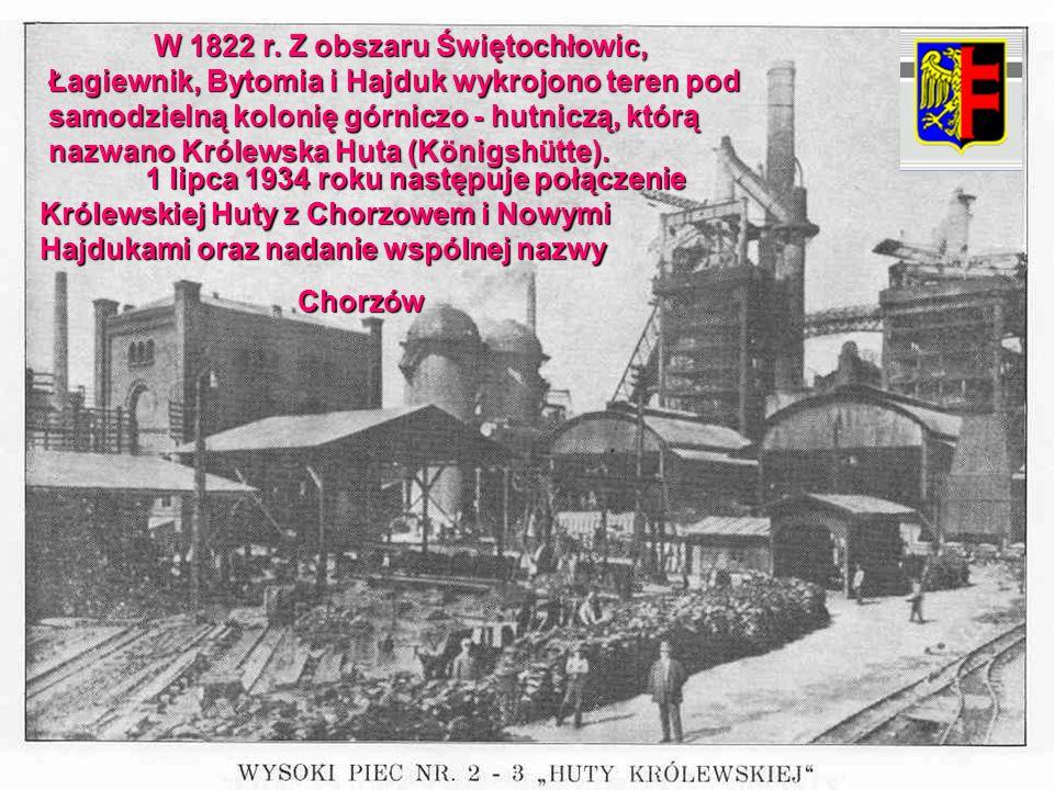W 1822 r. Z obszaru Świętochłowic, Łagiewnik, Bytomia i Hajduk wykrojono teren pod samodzielną kolonię górniczo - hutniczą, którą nazwano Królewska Hu