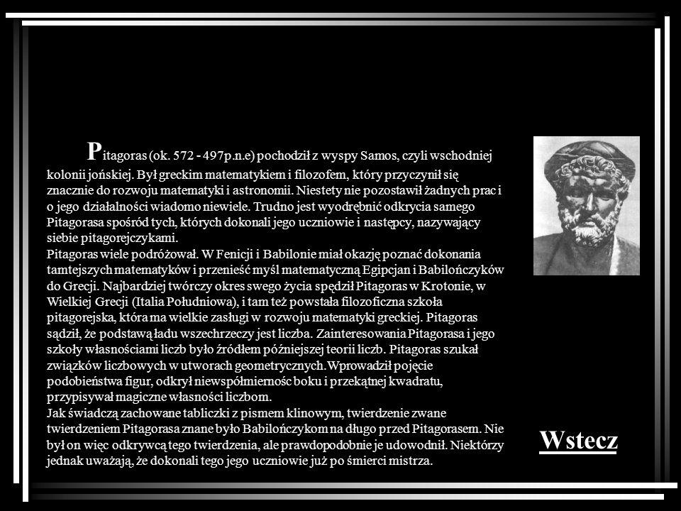 P itagoras (ok. 572 - 497p.n.e) pochodził z wyspy Samos, czyli wschodniej kolonii jońskiej. Był greckim matematykiem i filozofem, który przyczynił się