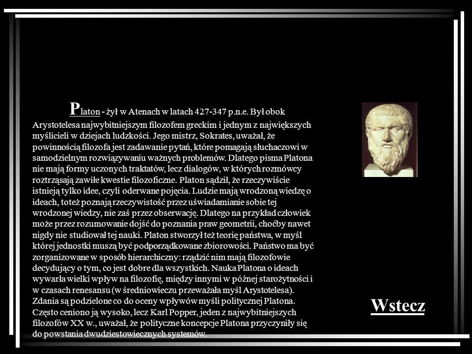 P laton - żył w Atenach w latach 427-347 p.n.e. Był obok Arystotelesa najwybitniejszym filozofem greckim i jednym z największych myślicieli w dziejach