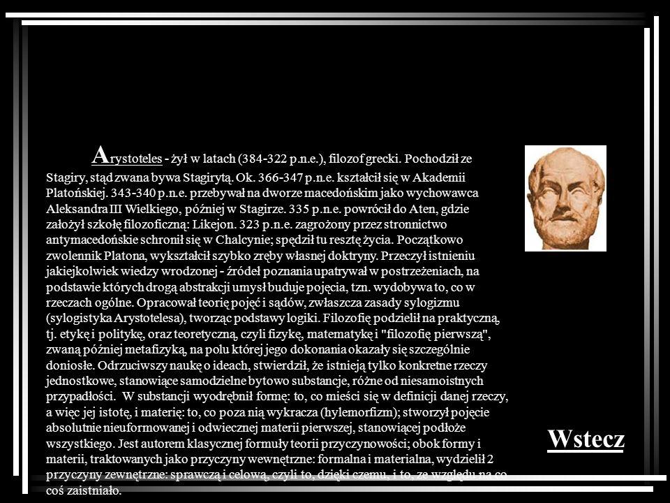 A rystoteles - żył w latach (384-322 p.n.e.), filozof grecki. Pochodził ze Stagiry, stąd zwana bywa Stagirytą. Ok. 366-347 p.n.e. kształcił się w Akad