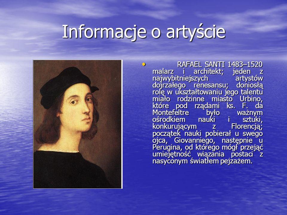 Informacje o artyście RAFAEL SANTI 1483–1520 malarz i architekt; jeden z najwybitniejszych artystów dojrzałego renesansu; doniosłą rolę w ukształtowan