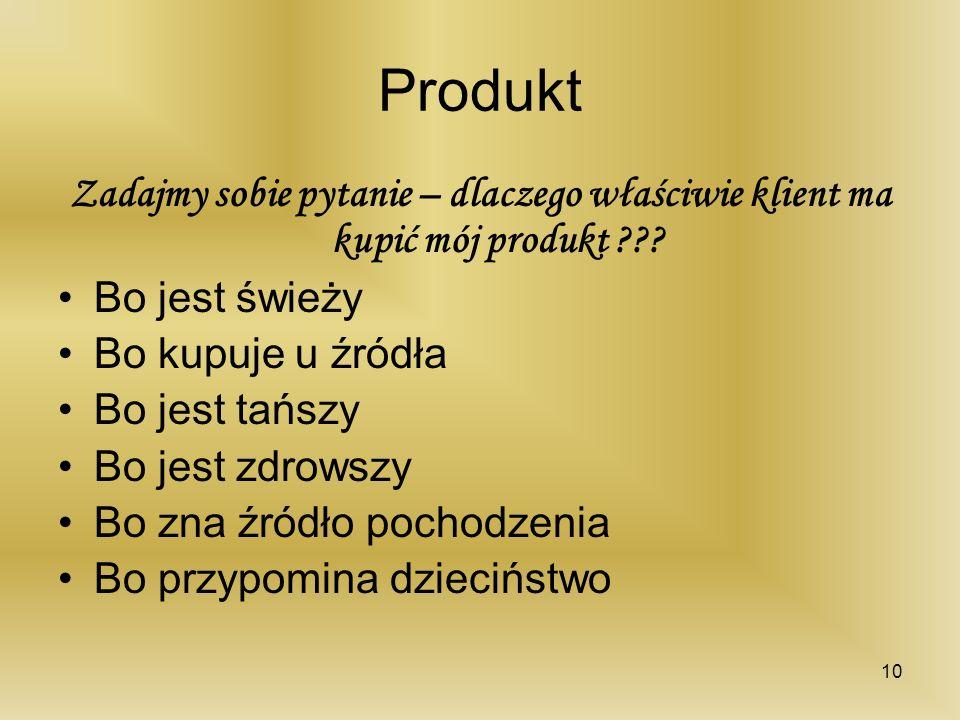 Produkt Zadajmy sobie pytanie – dlaczego właściwie klient ma kupić mój produkt ??? Bo jest świeży Bo kupuje u źródła Bo jest tańszy Bo jest zdrowszy B