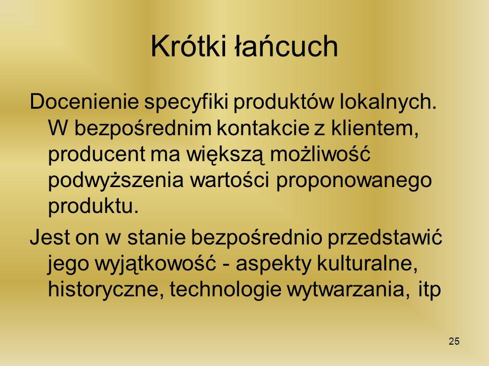 Krótki łańcuch Docenienie specyfiki produktów lokalnych. W bezpośrednim kontakcie z klientem, producent ma większą możliwość podwyższenia wartości pro