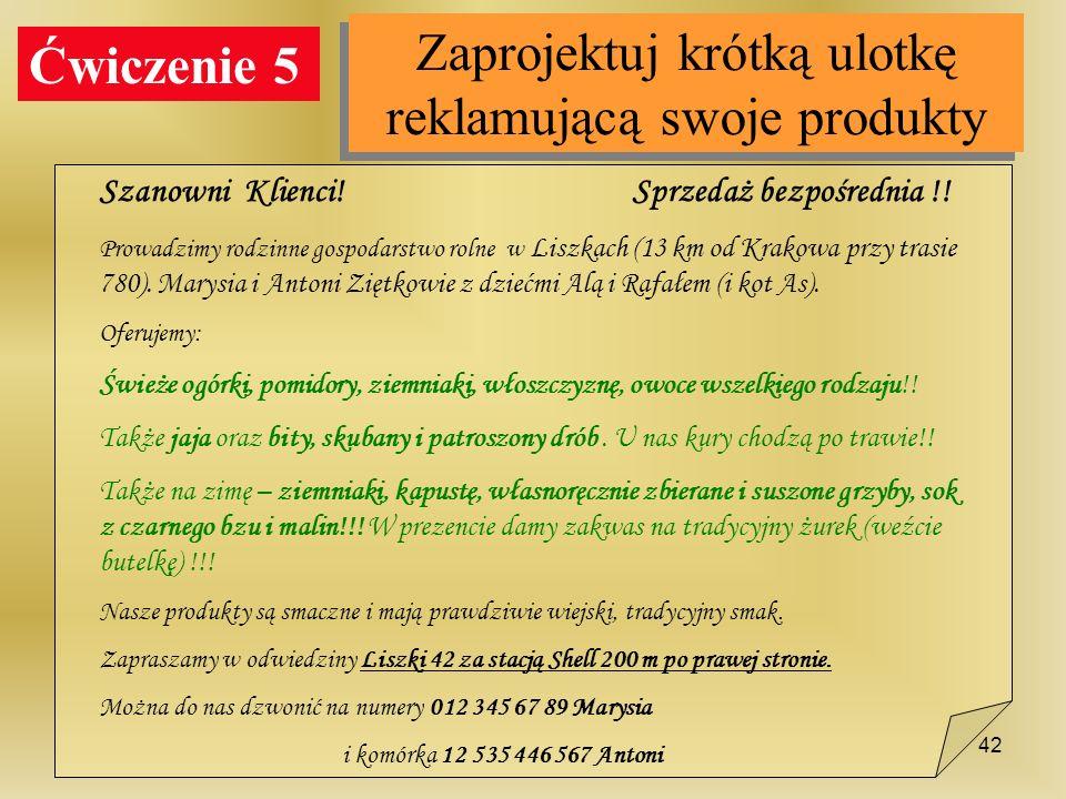 Ćwiczenie 5 Zaprojektuj krótką ulotkę reklamującą swoje produkty Szanowni Klienci! Sprzedaż bezpośrednia !! Prowadzimy rodzinne gospodarstwo rolne w L