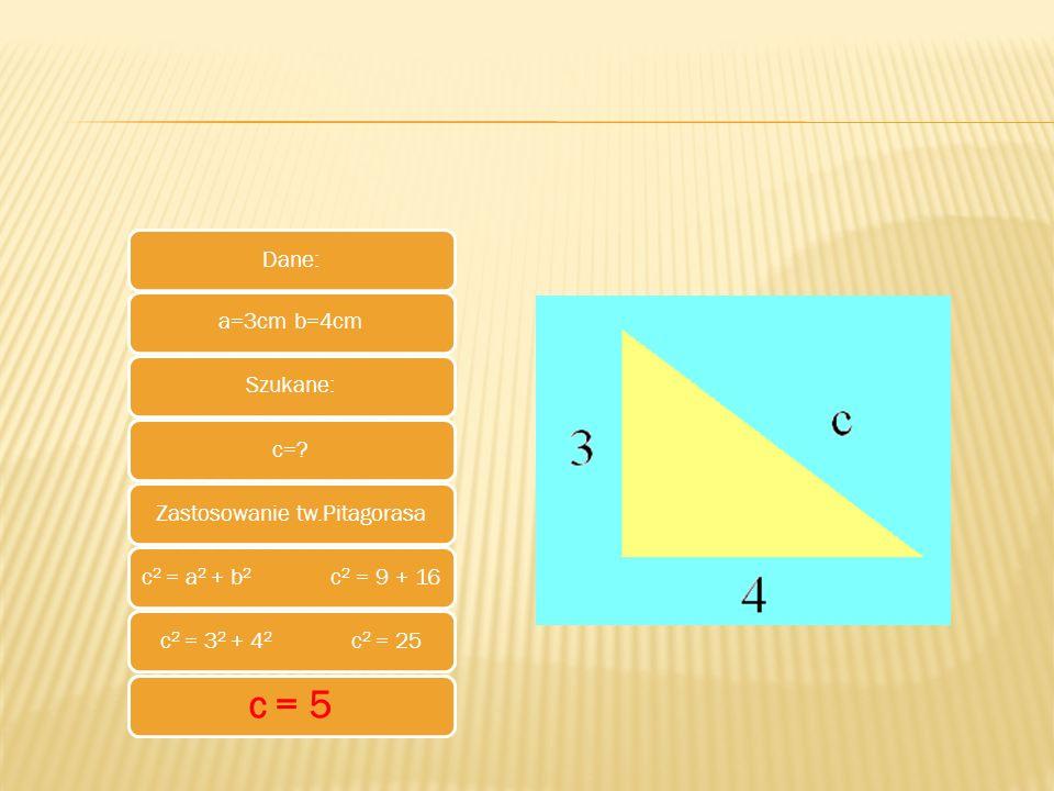 Dane:a=3cm b=4cmSzukane:c=?Zastosowanie tw.Pitagorasac 2 = a 2 + b 2 c 2 = 9 + 16c 2 = 3 2 + 4 2 c 2 = 25 c = 5