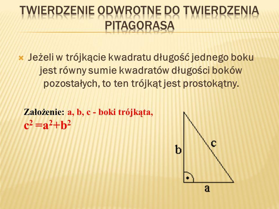 Jeżeli w trójkącie kwadratu długość jednego boku jest równy sumie kwadratów długości boków pozostałych, to ten trójkąt jest prostokątny. Założenie: a,