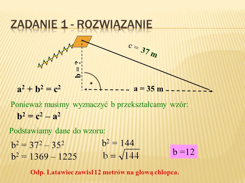 37 m a = 35 m b = ? c = a 2 + b 2 = c 2 Ponieważ musimy wyznaczyć b przekształcamy wzór: b 2 = c 2 – a 2 Podstawiamy dane do wzoru: b 2 = 37 2 – 35 2