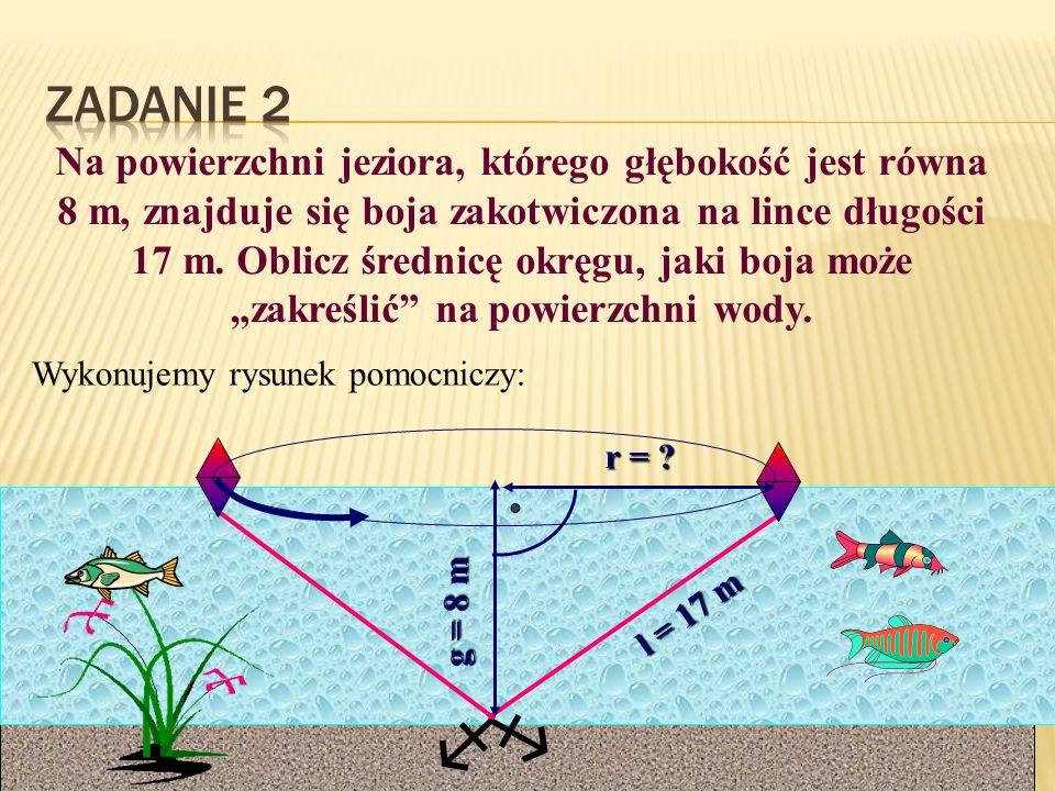 Na powierzchni jeziora, którego głębokość jest równa 8 m, znajduje się boja zakotwiczona na lince długości 17 m. Oblicz średnicę okręgu, jaki boja moż