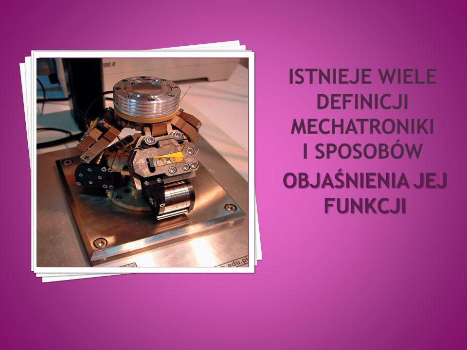 Urządzenia mechatroniczne są zintegrowanymi zespołami elementów składowych i podzespołów spełniających różne funkcje, działających na różnych zasadach fizycznych i wykorzystujących różne zjawiska.