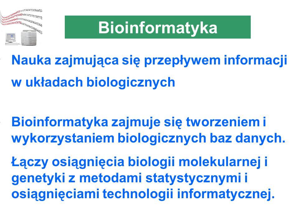 Bioinformatyka Nauka zajmująca się przepływem informacji w układach biologicznych Bioinformatyka zajmuje się tworzeniem i wykorzystaniem biologicznych