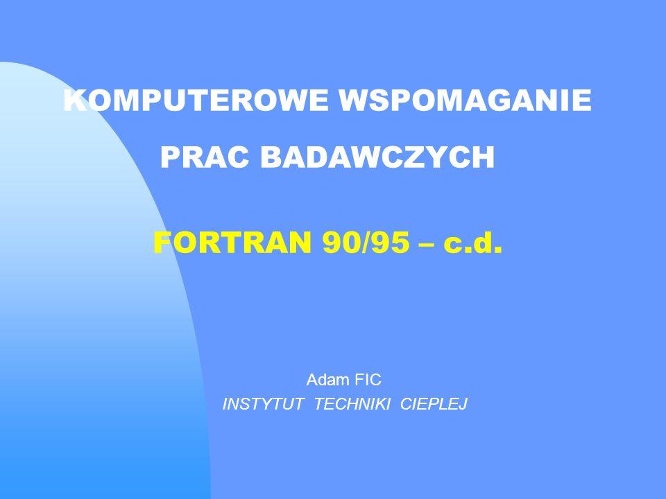 FORTRAN 90/95 Instrukcje WE/WY Implikowana instrukcja DO Postać: (el1, [el2,...], wsk = wp, wk, [wsk]) Przykłady: DIMENSION x(100) READ *, n READ *, (x(i), i=1, n) DIMENSION a(10, 10) READ *, n, m.............................