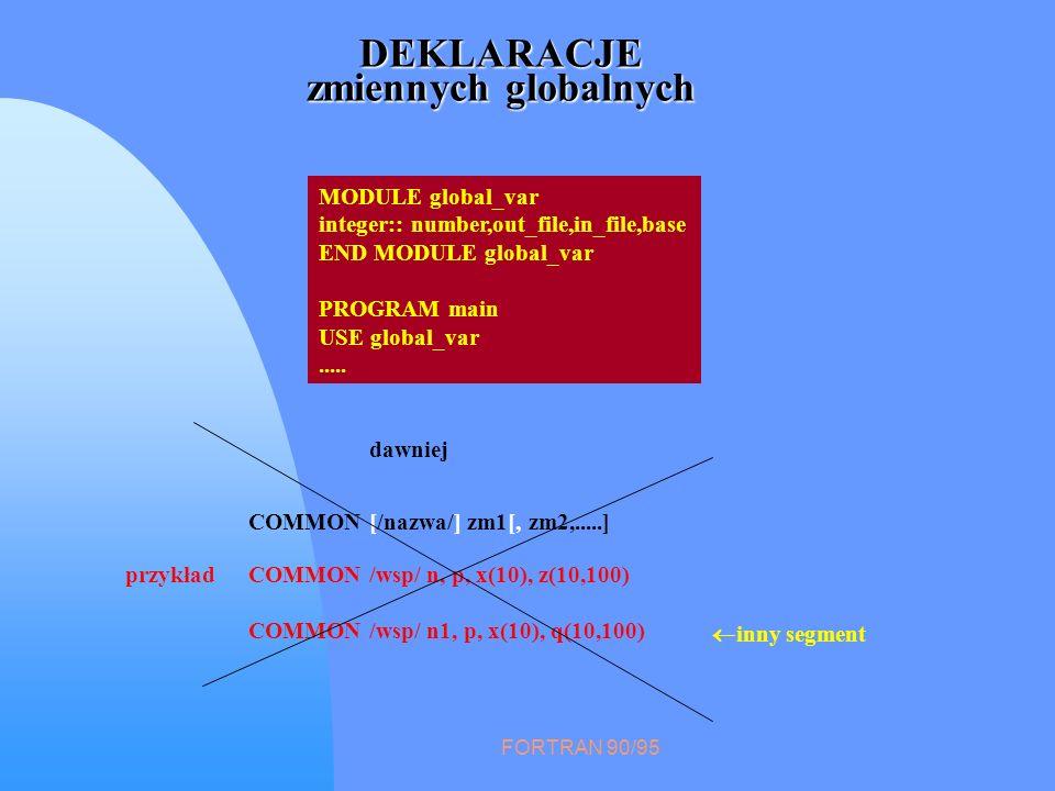 FORTRAN 90/95 DEKLARACJE zmiennych globalnych COMMON [/nazwa/] zm1[, zm2,.....] przykładCOMMON /wsp/ n, p, x(10), z(10,100) COMMON /wsp/ n1, p, x(10),