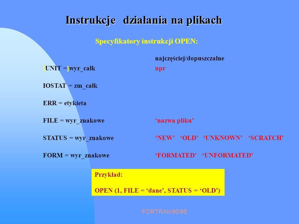 FORTRAN 90/95 Instrukcje działania na plikach Specyfikatory instrukcji CLOSE: [UNIT =] wyr_całk IOSTAT ERR STATUS KEEP DELETE Przykład: CLOSE (1)