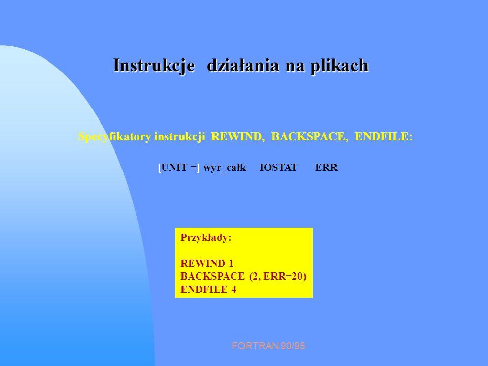 FORTRAN 90/95 Instrukcje działania na plikach Specyfikatory instrukcji REWIND, BACKSPACE, ENDFILE: [UNIT =] wyr_całk IOSTAT ERR Przykłady: REWIND 1 BA