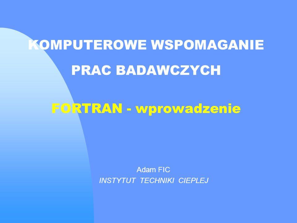 KOMPUTEROWE WSPOMAGANIE PRAC BADAWCZYCH FORTRAN - wprowadzenie Adam FIC INSTYTUT TECHNIKI CIEPLEJ