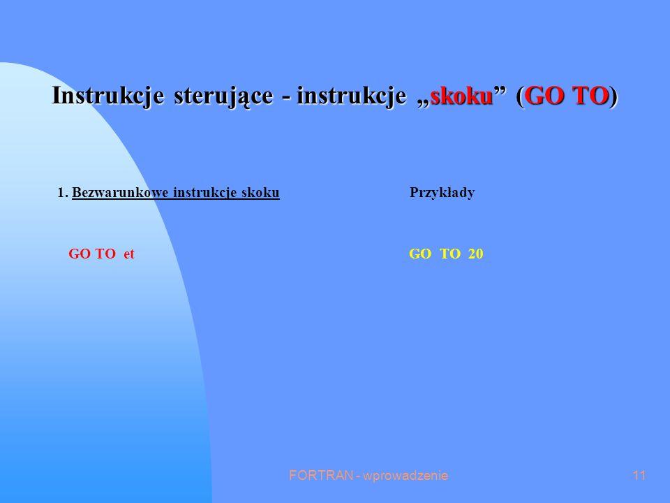 FORTRAN - wprowadzenie11 Instrukcje sterujące - instrukcje skoku (GO TO) 1.