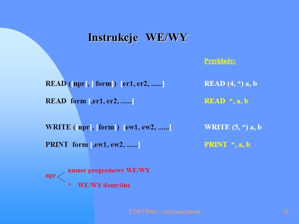 FORTRAN - wprowadzenie15 Instrukcje WE/WY npr * WE/WY domyślne numer programowy WE/WY Przykłady: READ ([npr[, ] form]) [er1, er2,......]READ (4, *) a, b READ form [,er1, er2,......]READ *, a, b WRITE ([npr[, ]form]) [ew1, ew2,......]WRITE (5, *) a, b PRINT form [,ew1, ew2,......]PRINT *, a, b