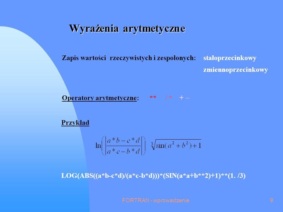 FORTRAN - wprowadzenie9 Wyrażenia arytmetyczne Operatory arytmetyczne: ** / * + Zapis wartości rzeczywistych i zespolonych:stałoprzecinkowy zmiennoprzecinkowy LOG(ABS((a*b-c*d)/(a*c-b*d)))*(SIN(a*a+b**2)+1)**(1.