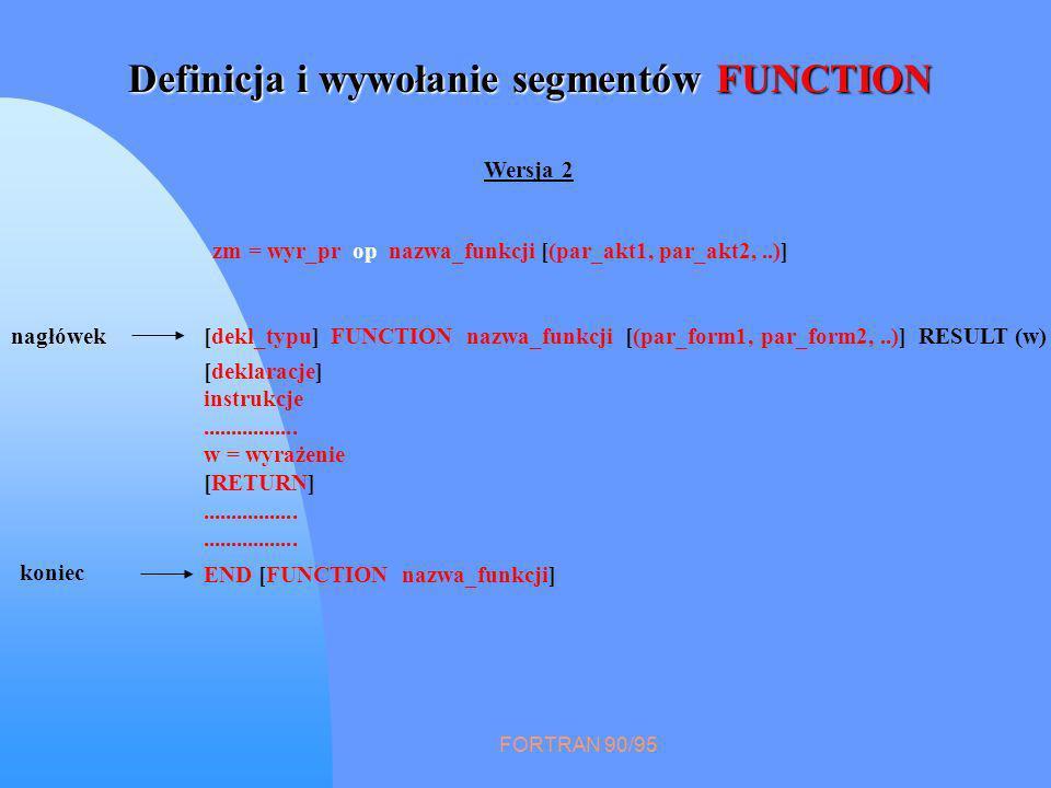 FORTRAN 90/95 Definicja i wywołanie segmentów FUNCTION [deklaracje] instrukcje................. w = wyrażenie [RETURN]................. [dekl_typu] FU