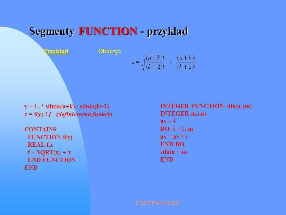 FORTRAN 90/95 Segmenty FUNCTION - przykład PrzykładObliczyć y = 1. * silnia(n+k) / silnia(k+2) z = f(y) ! f –zdefiniowana funkcja CONTAINS FUNCTION f(