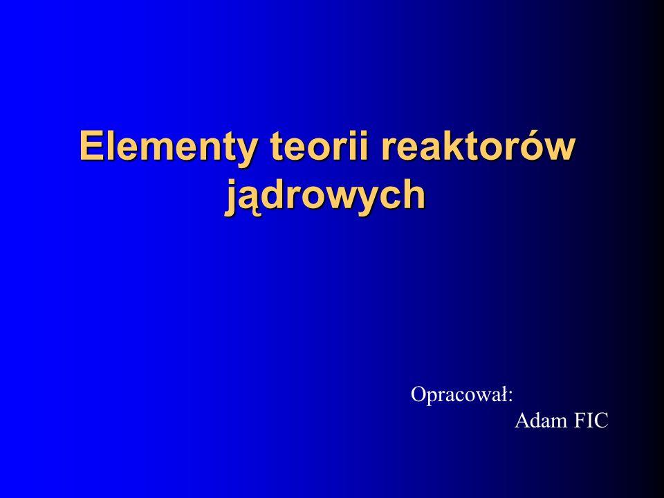 Elementy teorii reaktorów jądrowych Opracował: Adam FIC