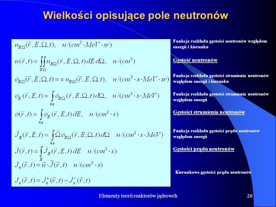 Elementy teorii reaktorów jądrowch26 Wielkości opisujące pole neutronów Funkcja rozkładu gęstości neutronów względem energii i kierunku Gęstość neutro