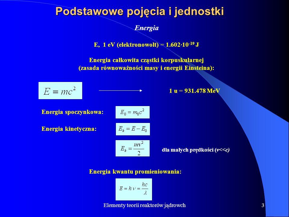 Elementy teorii reaktorów jądrowch3 Podstawowe pojęcia i jednostki Energia E, 1 eV (elektronowolt) = 1.602·10 -19 J Energia całkowita cząstki korpusku