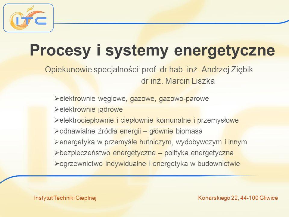 Instytut Techniki Cieplnej Konarskiego 22, 44-100 Gliwice Procesy i systemy energetyczne Opiekunowie specjalności: prof. dr hab. inż. Andrzej Ziębik d