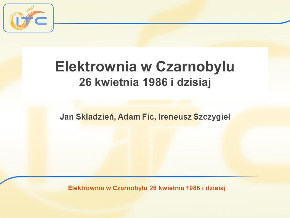 Elektrownia w Czarnobylu 26 kwietnia 1986 i dzisiaj Elektrownia w Czarnobylu 26 kwietnia 1986 i dzisiaj Jan Składzień, Adam Fic, Ireneusz Szczygieł