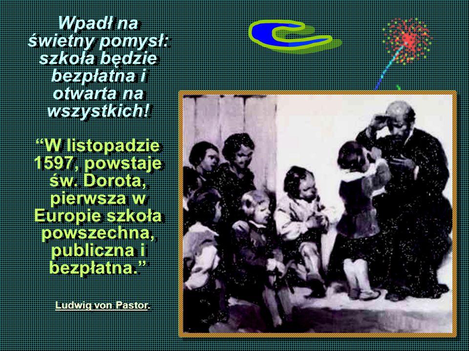 Wpadł na świetny pomysł: szkoła będzie bezpłatna i otwarta na wszystkich! W listopadzie 1597, powstaje św. Dorota, pierwsza w Europie szkoła powszechn