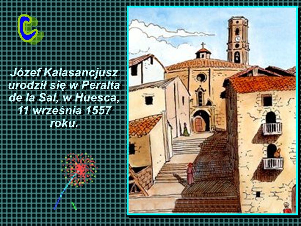 Józef Kalasancjusz urodził się w Peralta de la Sal, w Huesca, 11 września 1557 roku. Józef Kalasancjusz urodził się w Peralta de la Sal, w Huesca, 11