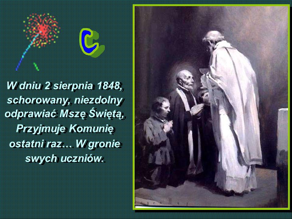 W dniu 2 sierpnia 1848, schorowany, niezdolny odprawiać Mszę Świętą, Przyjmuje Komunię ostatni raz… W gronie swych uczniów. W dniu 2 sierpnia 1848, sc