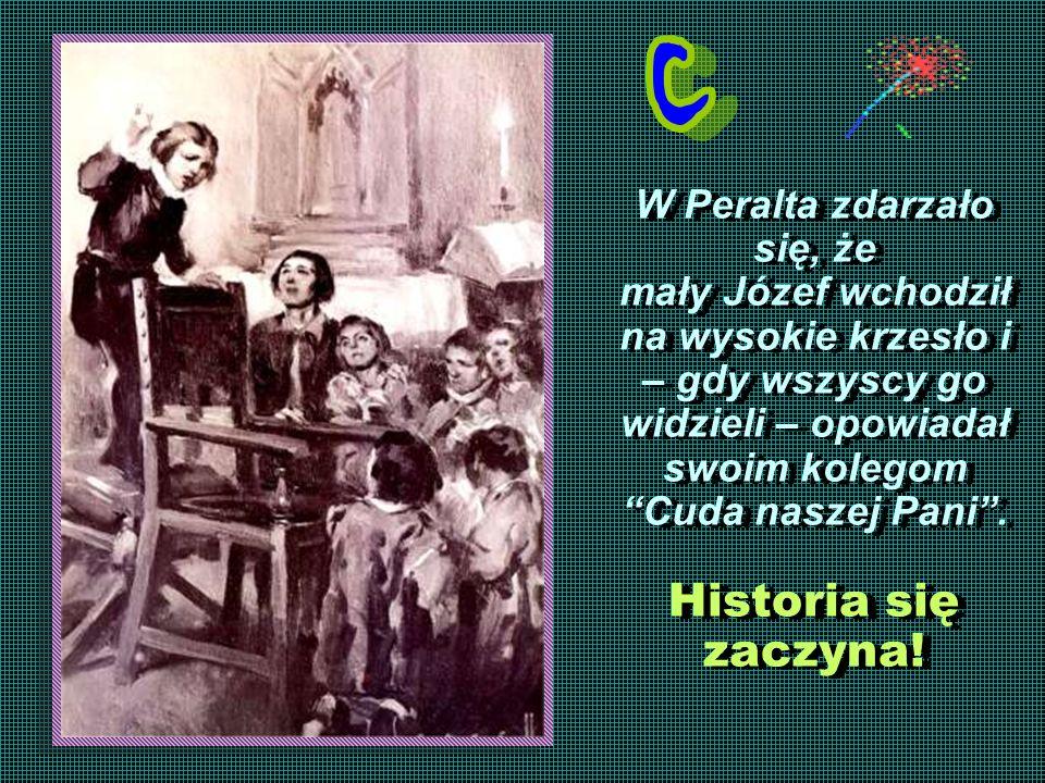 W Peralta zdarzało się, że mały Józef wchodził na wysokie krzesło i – gdy wszyscy go widzieli – opowiadał swoim kolegom Cuda naszej Pani. Historia się