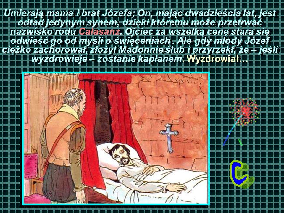 Umierają mama i brat Józefa; On, mając dwadzieścia lat, jest odtąd jedynym synem, dzięki któremu może przetrwać nazwisko rodu Calasanz. Ojciec za wsze