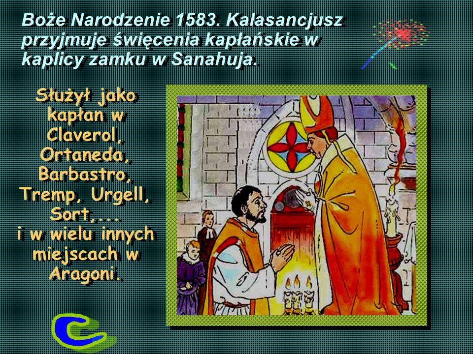 Boże Narodzenie 1583. Kalasancjusz przyjmuje święcenia kapłańskie w kaplicy zamku w Sanahuja. Służył jako kapłan w Claverol, Ortaneda, Barbastro, Trem