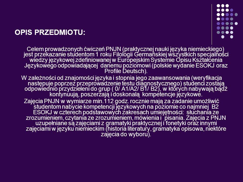 OPIS PRZEDMIOTU: Celem prowadzonych ćwiczeń PNJN (praktycznej nauki języka niemieckiego) jest przekazanie studentom 1 roku Filologii Germańskiej wszys