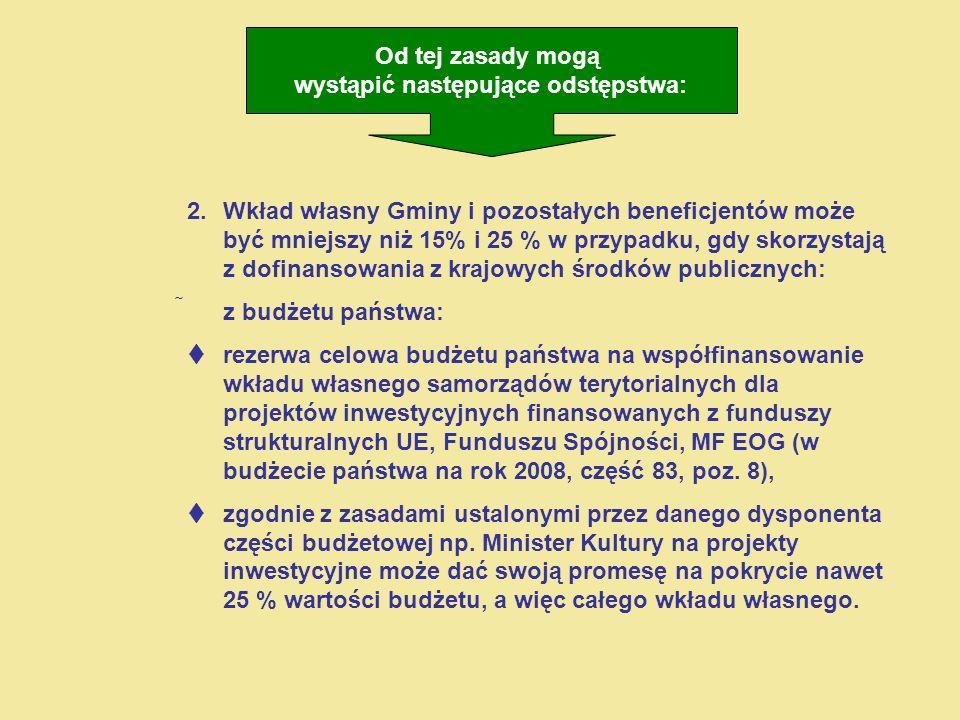 2.Wkład własny Gminy i pozostałych beneficjentów może być mniejszy niż 15% i 25 % w przypadku, gdy skorzystają z dofinansowania z krajowych środków publicznych: z budżetu państwa: rezerwa celowa budżetu państwa na współfinansowanie wkładu własnego samorządów terytorialnych dla projektów inwestycyjnych finansowanych z funduszy strukturalnych UE, Funduszu Spójności, MF EOG (w budżecie państwa na rok 2008, część 83, poz.