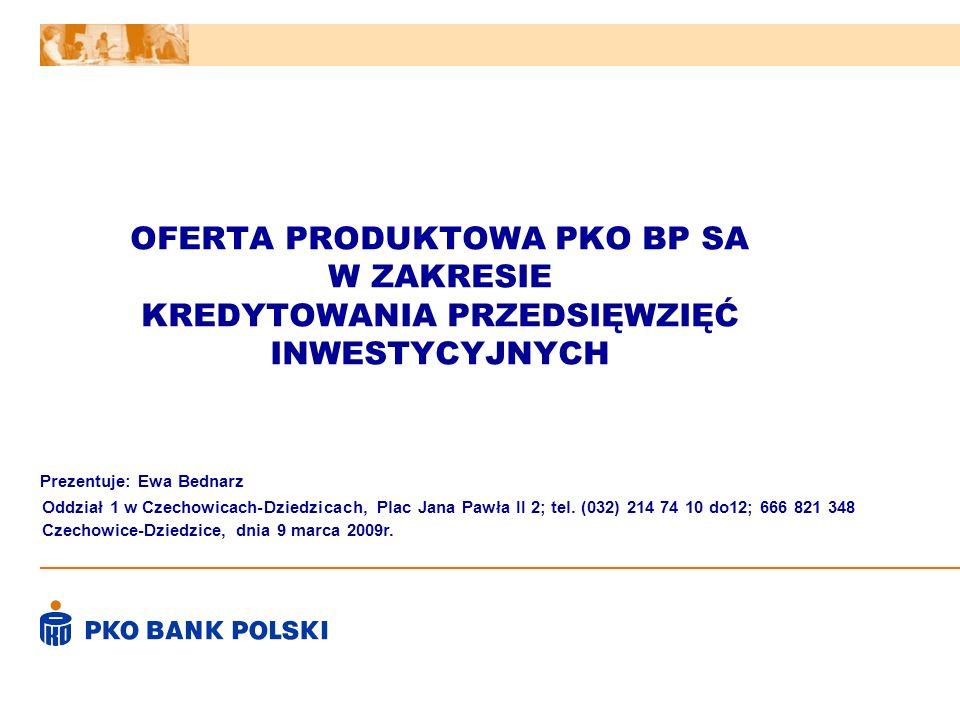 OFERTA PRODUKTOWA PKO BP SA W ZAKRESIE KREDYTOWANIA PRZEDSIĘWZIĘĆ INWESTYCYJNYCH Prezentuje: Ewa Bednarz Czechowice-Dziedzice, dnia 9 marca 2009r. Odd